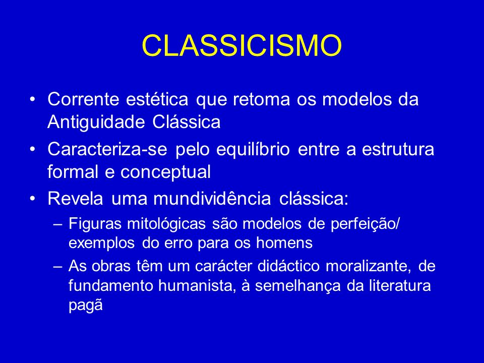 CLASSICISMO Corrente estética que retoma os modelos da Antiguidade Clássica. Caracteriza-se pelo equilíbrio entre a estrutura formal e conceptual.