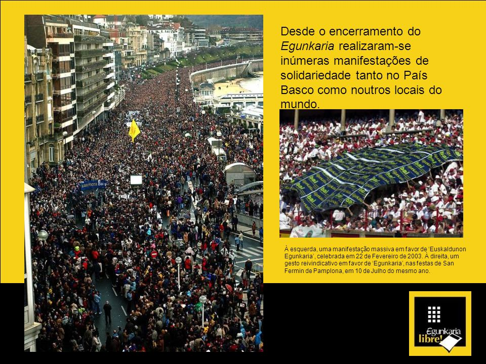 Desde o encerramento do Egunkaria realizaram-se inúmeras manifestações de solidariedade tanto no País Basco como noutros locais do mundo.
