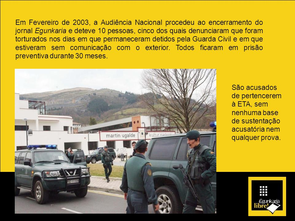 Em Fevereiro de 2003, a Audiência Nacional procedeu ao encerramento do jornal Egunkaria e deteve 10 pessoas, cinco dos quais denunciaram que foram torturados nos dias em que permaneceram detidos pela Guarda Civil e em que estiveram sem comunicação com o exterior. Todos ficaram em prisão preventiva durante 30 meses.