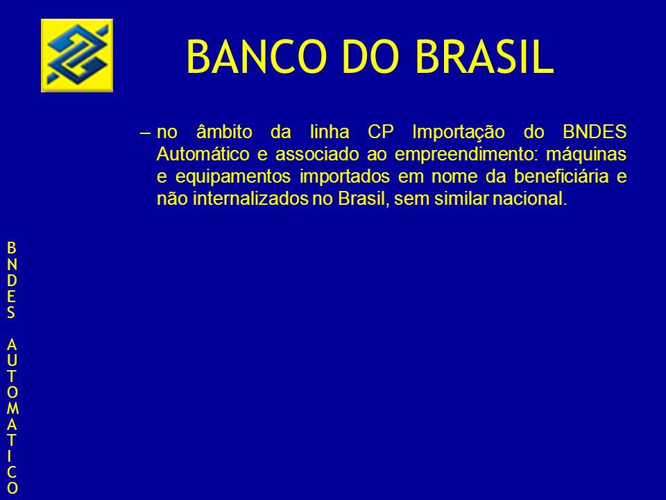 no âmbito da linha CP Importação do BNDES Automático e associado ao empreendimento: máquinas e equipamentos importados em nome da beneficiária e não internalizados no Brasil, sem similar nacional.