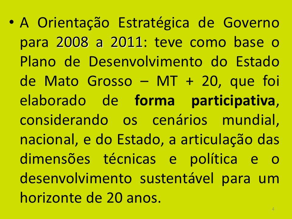 A Orientação Estratégica de Governo para 2008 a 2011: teve como base o Plano de Desenvolvimento do Estado de Mato Grosso – MT + 20, que foi elaborado de forma participativa, considerando os cenários mundial, nacional, e do Estado, a articulação das dimensões técnicas e política e o desenvolvimento sustentável para um horizonte de 20 anos.