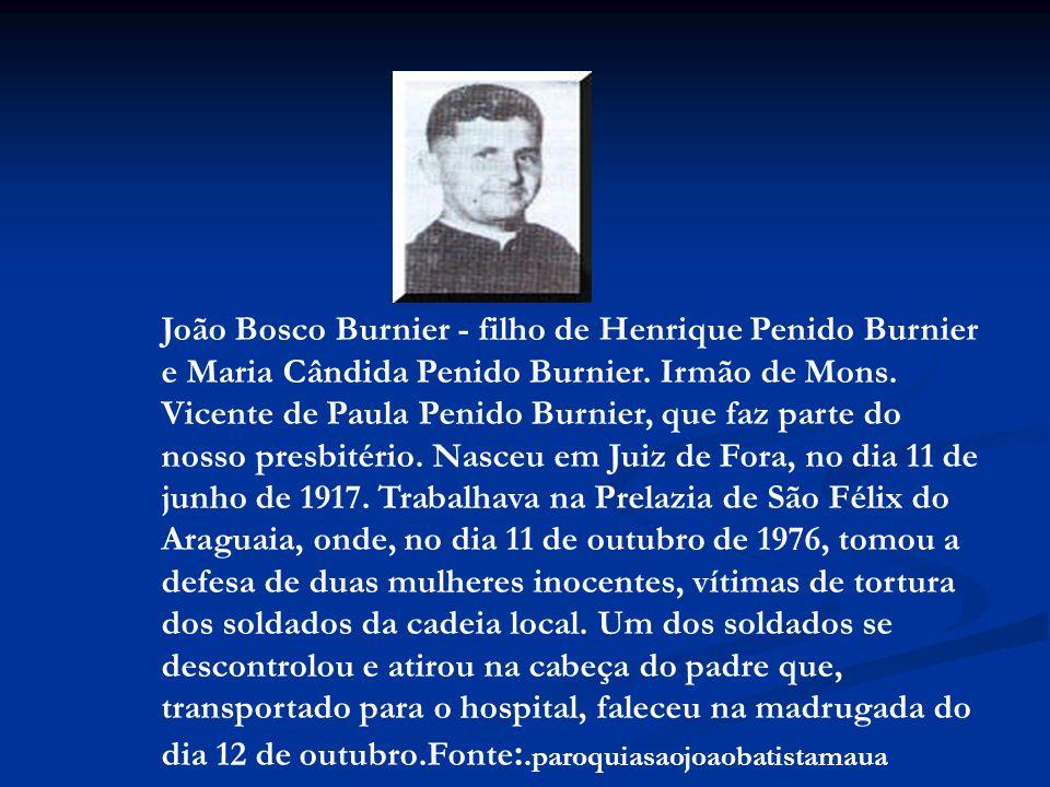 João Bosco Burnier - filho de Henrique Penido Burnier e Maria Cândida Penido Burnier. Irmão de Mons. Vicente de Paula Penido Burnier, que faz parte do nosso presbitério. Nasceu em Juiz de Fora, no dia 11 de junho de 1917. Trabalhava na Prelazia de São Félix do Araguaia, onde, no dia 11 de outubro de 1976, tomou a defesa de duas mulheres inocentes, vítimas de tortura dos soldados da cadeia local. Um dos soldados se descontrolou e atirou na cabeça do padre que, transportado para o hospital, faleceu na madrugada do dia 12 de outubro.Fonte:.paroquiasaojoaobatistamaua