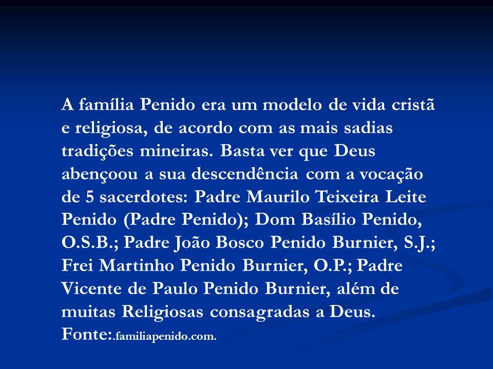 A família Penido era um modelo de vida cristã e religiosa, de acordo com as mais sadias tradições mineiras. Basta ver que Deus abençoou a sua descendência com a vocação de 5 sacerdotes: Padre Maurilo Teixeira Leite Penido (Padre Penido); Dom Basílio Penido, O.S.B.; Padre João Bosco Penido Burnier, S.J.; Frei Martinho Penido Burnier, O.P.; Padre Vicente de Paulo Penido Burnier, além de muitas Religiosas consagradas a Deus.