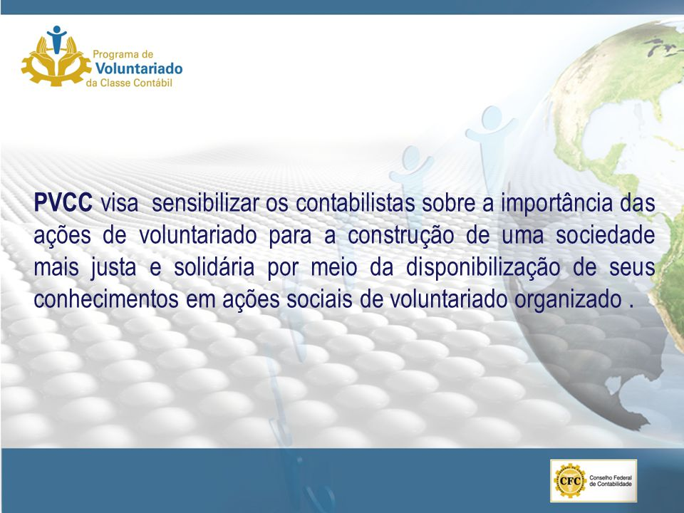 PVCC visa sensibilizar os contabilistas sobre a importância das ações de voluntariado para a construção de uma sociedade mais justa e solidária por meio da disponibilização de seus conhecimentos em ações sociais de voluntariado organizado .