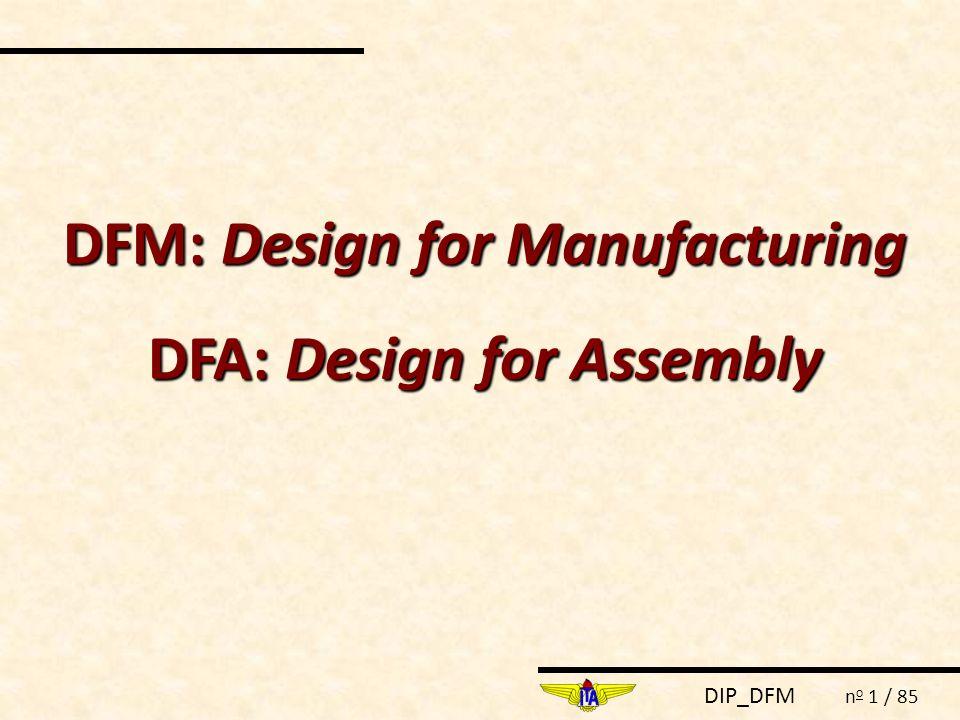 DFM: Design for Manufacturing DFA: Design for Assembly