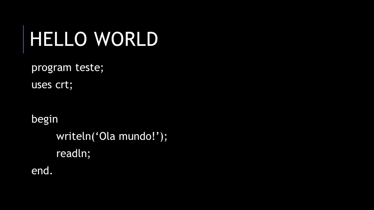 hello world program teste; uses crt; begin writeln('Ola mundo!');