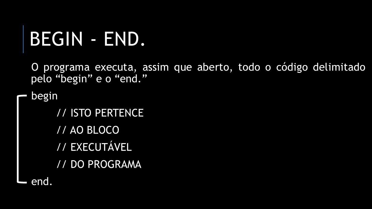 BEGIN - end. O programa executa, assim que aberto, todo o código delimitado pelo begin e o end.
