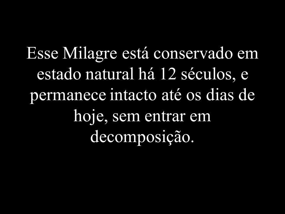 Esse Milagre está conservado em estado natural há 12 séculos, e permanece intacto até os dias de hoje, sem entrar em decomposição.