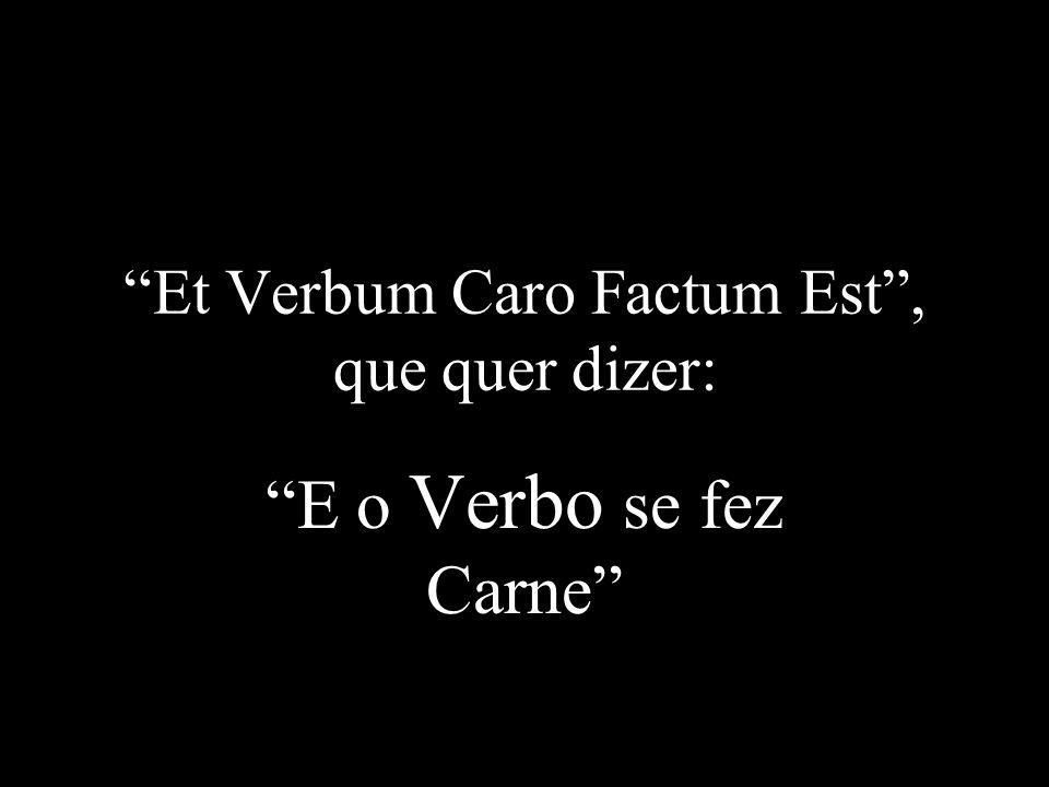 Et Verbum Caro Factum Est , que quer dizer: