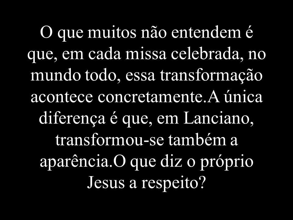 O que muitos não entendem é que, em cada missa celebrada, no mundo todo, essa transformação acontece concretamente.A única diferença é que, em Lanciano, transformou-se também a aparência.O que diz o próprio Jesus a respeito