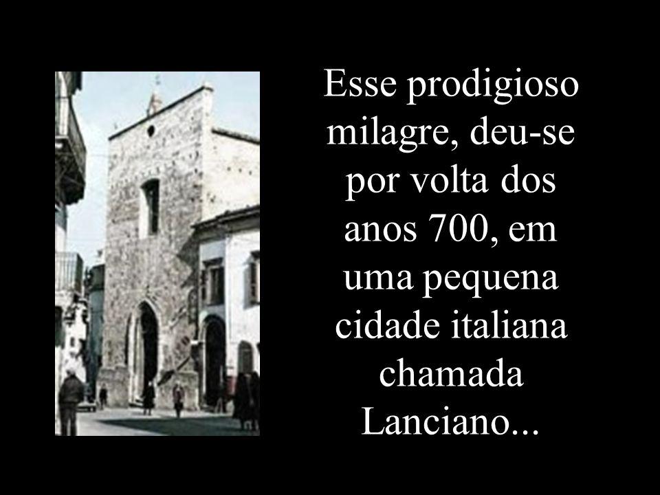 Esse prodigioso milagre, deu-se por volta dos anos 700, em uma pequena cidade italiana chamada Lanciano...