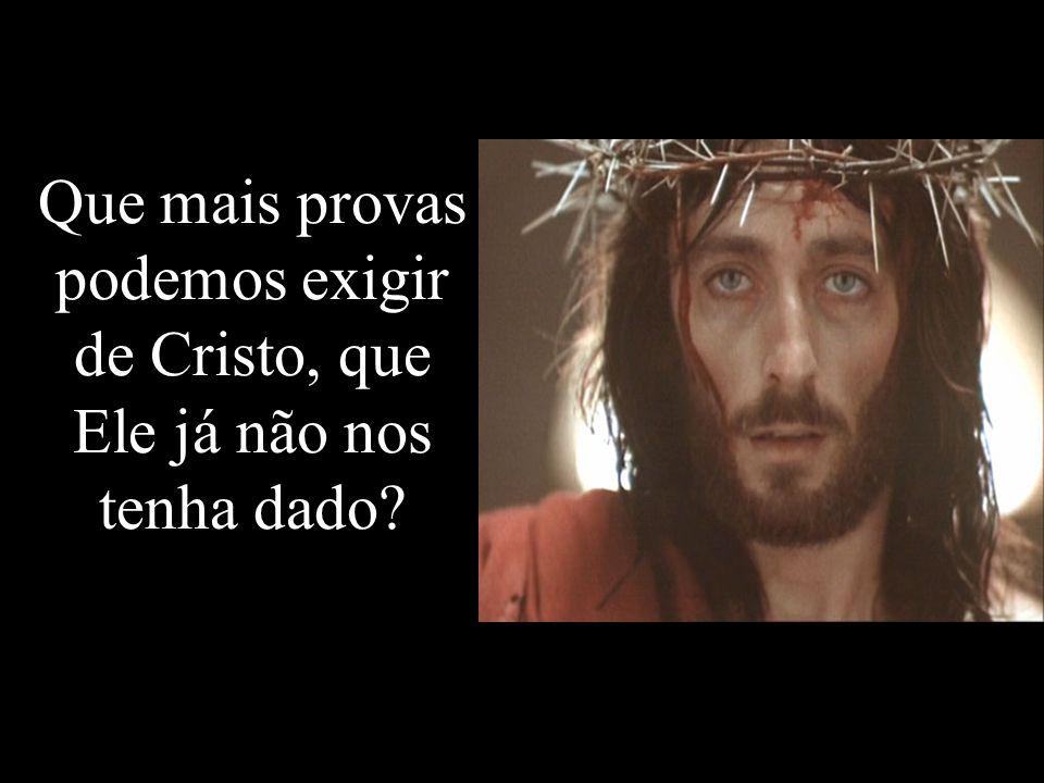 Que mais provas podemos exigir de Cristo, que Ele já não nos tenha dado