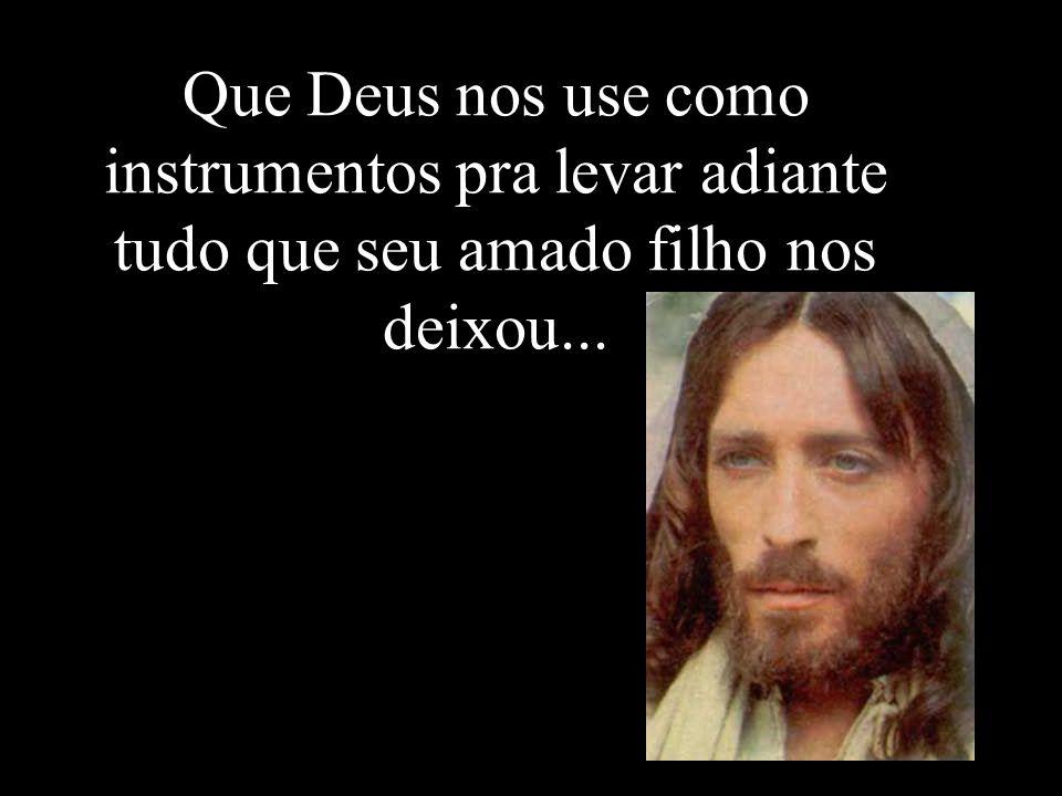 Que Deus nos use como instrumentos pra levar adiante tudo que seu amado filho nos deixou...