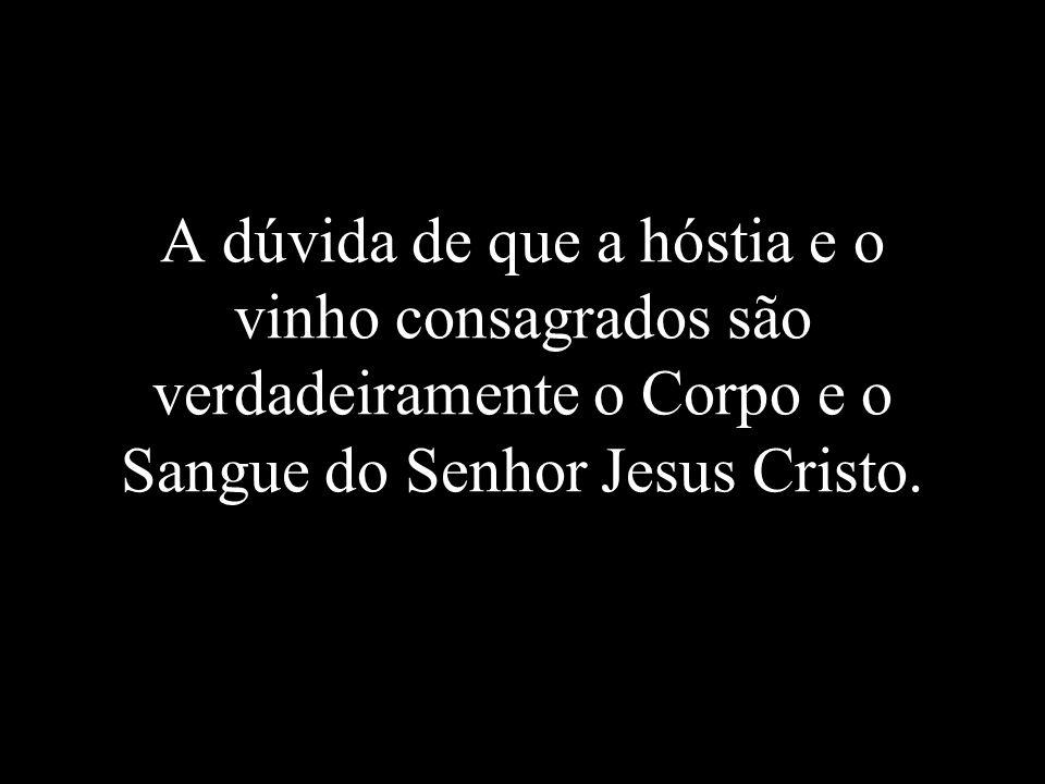 A dúvida de que a hóstia e o vinho consagrados são verdadeiramente o Corpo e o Sangue do Senhor Jesus Cristo.