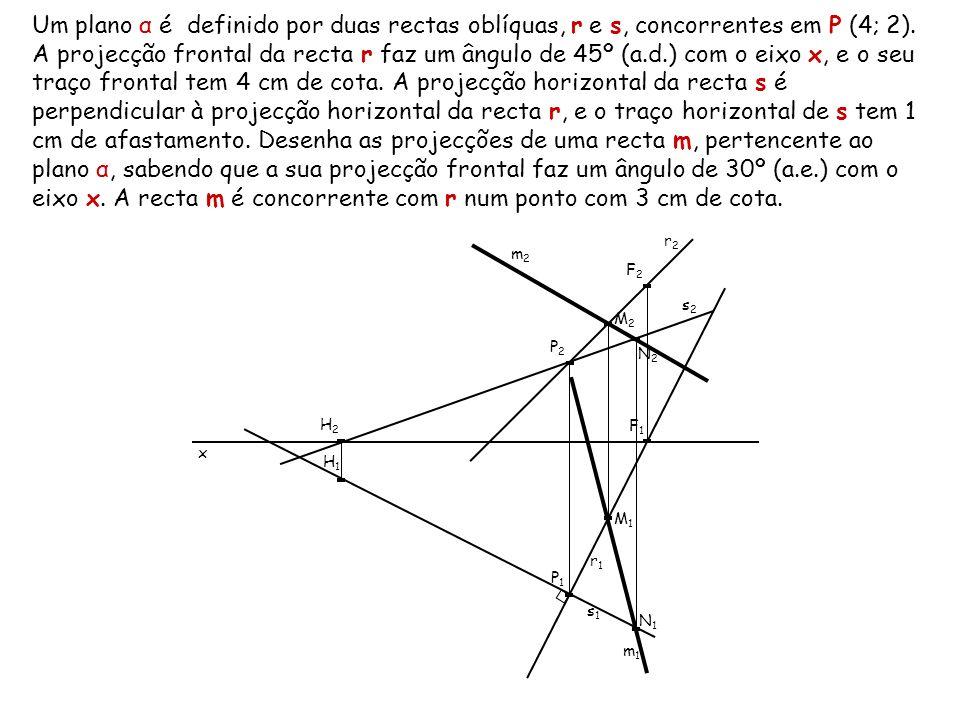 Um plano α é definido por duas rectas oblíquas, r e s, concorrentes em P (4; 2). A projecção frontal da recta r faz um ângulo de 45º (a.d.) com o eixo x, e o seu traço frontal tem 4 cm de cota. A projecção horizontal da recta s é perpendicular à projecção horizontal da recta r, e o traço horizontal de s tem 1 cm de afastamento. Desenha as projecções de uma recta m, pertencente ao plano α, sabendo que a sua projecção frontal faz um ângulo de 30º (a.e.) com o eixo x. A recta m é concorrente com r num ponto com 3 cm de cota.