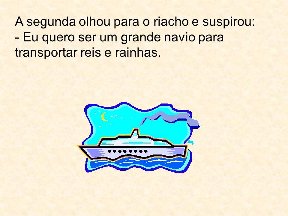 A segunda olhou para o riacho e suspirou: - Eu quero ser um grande navio para transportar reis e rainhas.