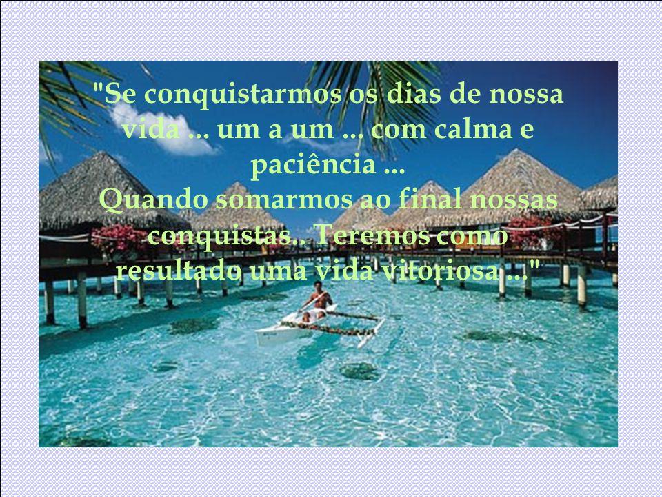 Se conquistarmos os dias de nossa vida ... um a um ... com calma e paciência ...