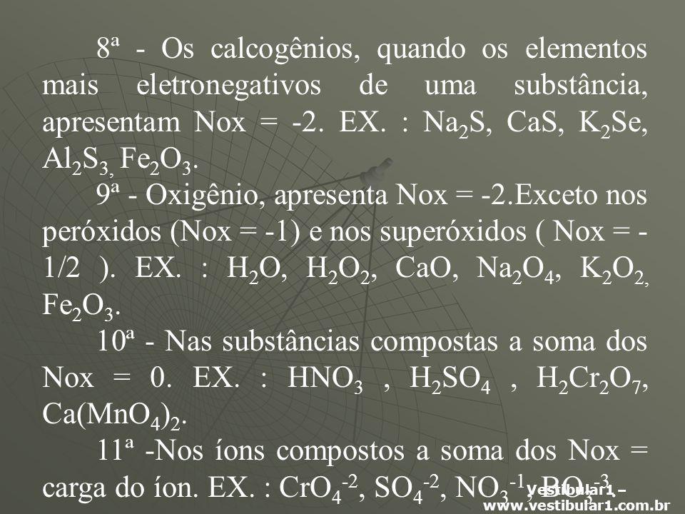 8ª - Os calcogênios, quando os elementos mais eletronegativos de uma substância, apresentam Nox = -2. EX. : Na2S, CaS, K2Se, Al2S3, Fe2O3.