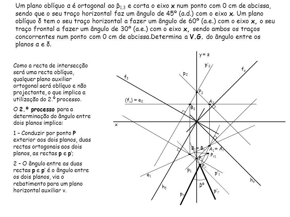 Um plano oblíquo α é ortogonal ao β1,3 e corta o eixo x num ponto com 0 cm de abcissa, sendo que o seu traço horizontal faz um ângulo de 45º (a.d.) com o eixo x. Um plano oblíquo δ tem o seu traço horizontal a fazer um ângulo de 60º (a.e.) com o eixo x, o seu traço frontal a fazer um ângulo de 30º (a.e.) com o eixo x, sendo ambos os traços concorrentes num ponto com 0 cm de abcissa.Determina a V.G. do ângulo entre os planos α e δ.