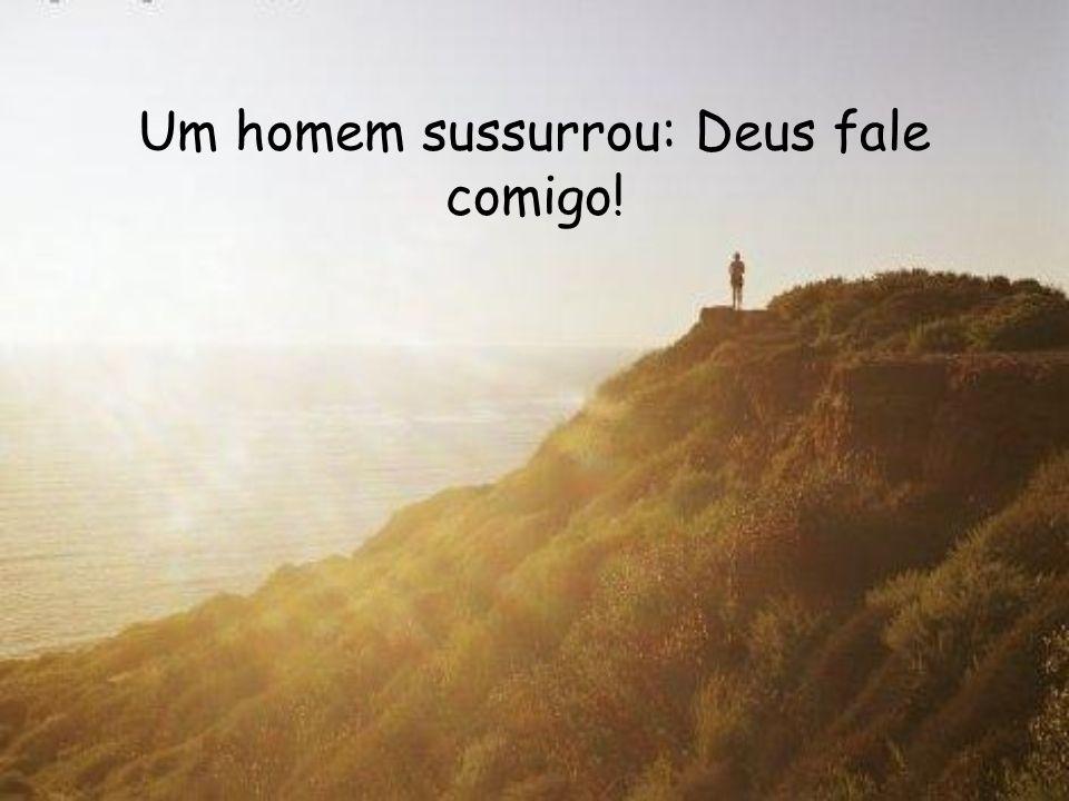 Um homem sussurrou: Deus fale comigo!