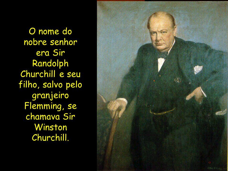 O nome do nobre senhor era Sir Randolph Churchill e seu filho, salvo pelo granjeiro Flemming, se chamava Sir Winston Churchill.