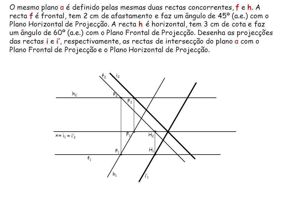 O mesmo plano α é definido pelas mesmas duas rectas concorrentes, f e h. A recta f é frontal, tem 2 cm de afastamento e faz um ângulo de 45º (a.e.) com o Plano Horizontal de Projecção. A recta h é horizontal, tem 3 cm de cota e faz um ângulo de 60º (a.e.) com o Plano Frontal de Projecção. Desenha as projecções das rectas i e i', respectivamente, as rectas de intersecção do plano α com o Plano Frontal de Projecção e o Plano Horizontal de Projecção.