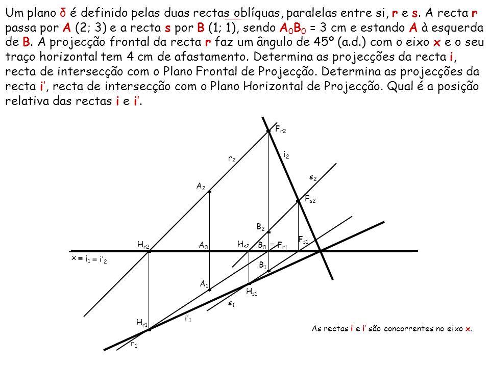 Um plano δ é definido pelas duas rectas oblíquas, paralelas entre si, r e s. A recta r passa por A (2; 3) e a recta s por B (1; 1), sendo A0B0 = 3 cm e estando A à esquerda de B. A projecção frontal da recta r faz um ângulo de 45º (a.d.) com o eixo x e o seu traço horizontal tem 4 cm de afastamento. Determina as projecções da recta i, recta de intersecção com o Plano Frontal de Projecção. Determina as projecções da recta i', recta de intersecção com o Plano Horizontal de Projecção. Qual é a posição relativa das rectas i e i'.
