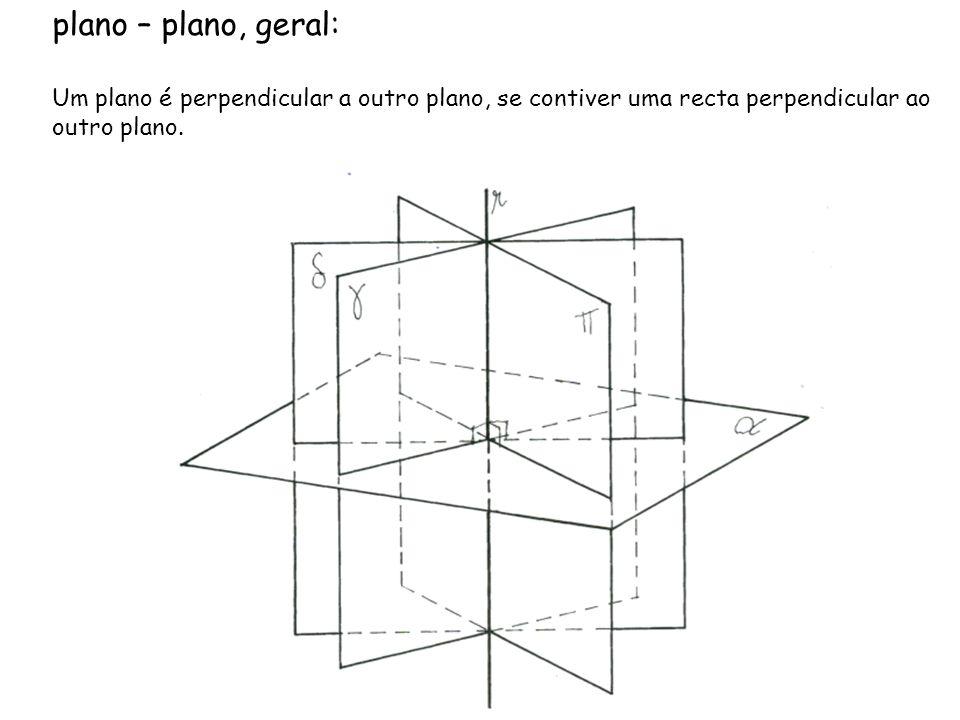 plano – plano, geral:Um plano é perpendicular a outro plano, se contiver uma recta perpendicular ao outro plano.