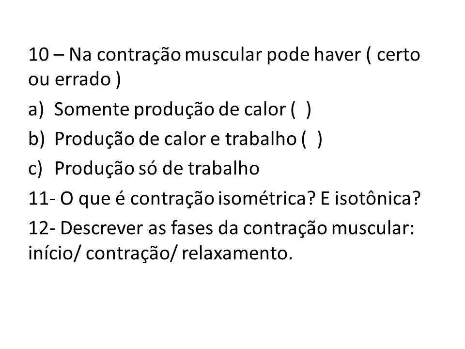 10 – Na contração muscular pode haver ( certo ou errado )