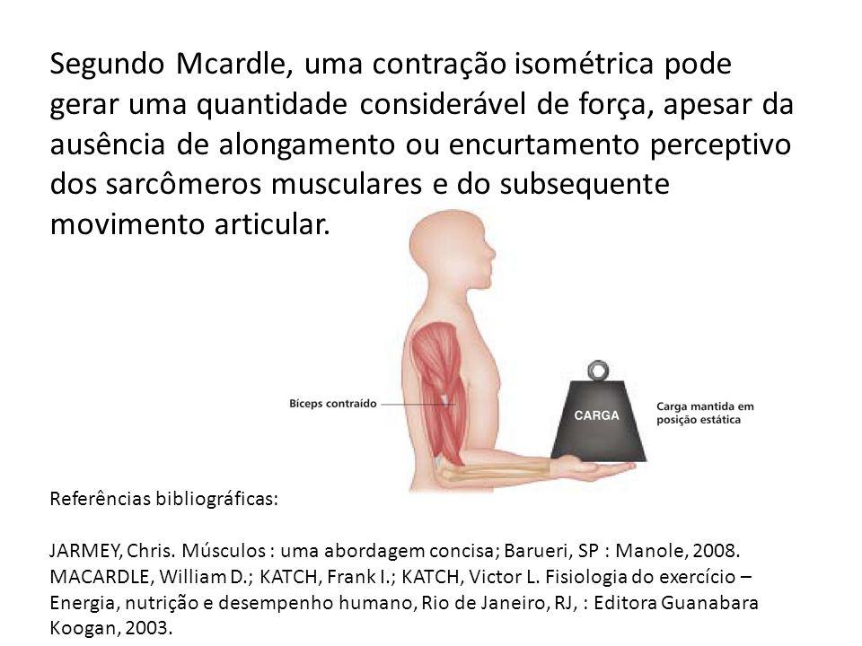 Segundo Mcardle, uma contração isométrica pode gerar uma quantidade considerável de força, apesar da ausência de alongamento ou encurtamento perceptivo dos sarcômeros musculares e do subsequente movimento articular.