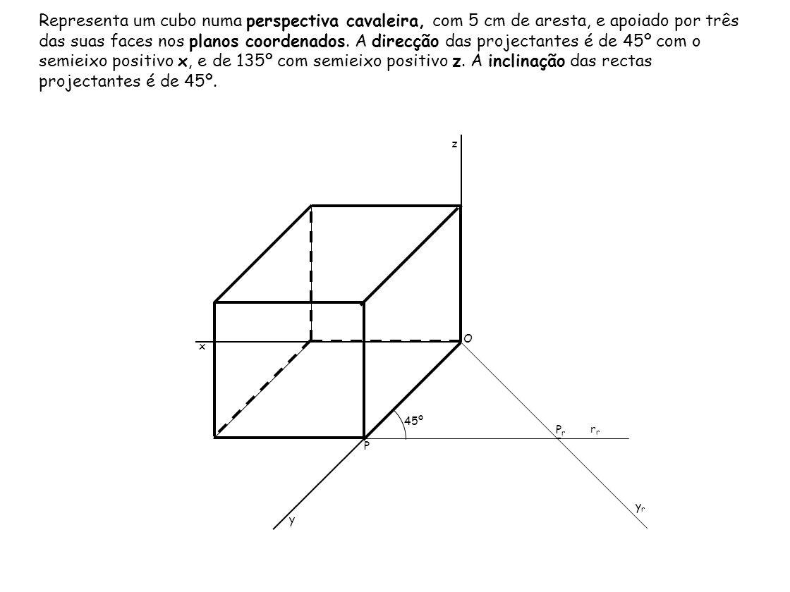 Representa um cubo numa perspectiva cavaleira, com 5 cm de aresta, e apoiado por três das suas faces nos planos coordenados. A direcção das projectantes é de 45º com o semieixo positivo x, e de 135º com semieixo positivo z. A inclinação das rectas projectantes é de 45º.