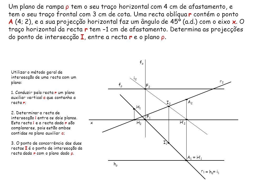 Um plano de rampa ρ tem o seu traço horizontal com 4 cm de afastamento, e tem o seu traço frontal com 3 cm de cota. Uma recta oblíqua r contém o ponto A (4; 2), e a sua projecção horizontal faz um ângulo de 45º (a.d.) com o eixo x. O traço horizontal da recta r tem –1 cm de afastamento. Determina as projecções do ponto de intersecção I, entre a recta r e o plano ρ.