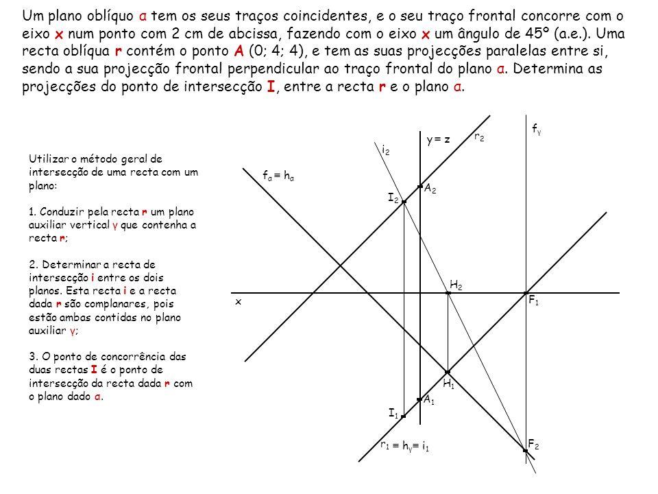 Um plano oblíquo α tem os seus traços coincidentes, e o seu traço frontal concorre com o eixo x num ponto com 2 cm de abcissa, fazendo com o eixo x um ângulo de 45º (a.e.). Uma recta oblíqua r contém o ponto A (0; 4; 4), e tem as suas projecções paralelas entre si, sendo a sua projecção frontal perpendicular ao traço frontal do plano α. Determina as projecções do ponto de intersecção I, entre a recta r e o plano α.
