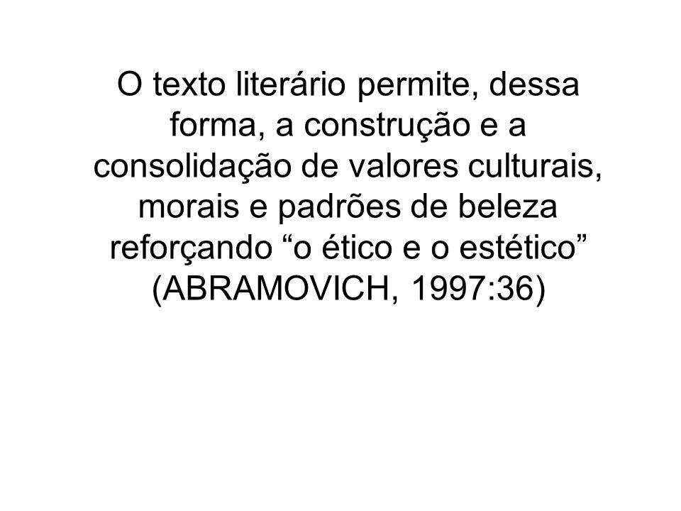 O texto literário permite, dessa forma, a construção e a consolidação de valores culturais, morais e padrões de beleza reforçando o ético e o estético (ABRAMOVICH, 1997:36)