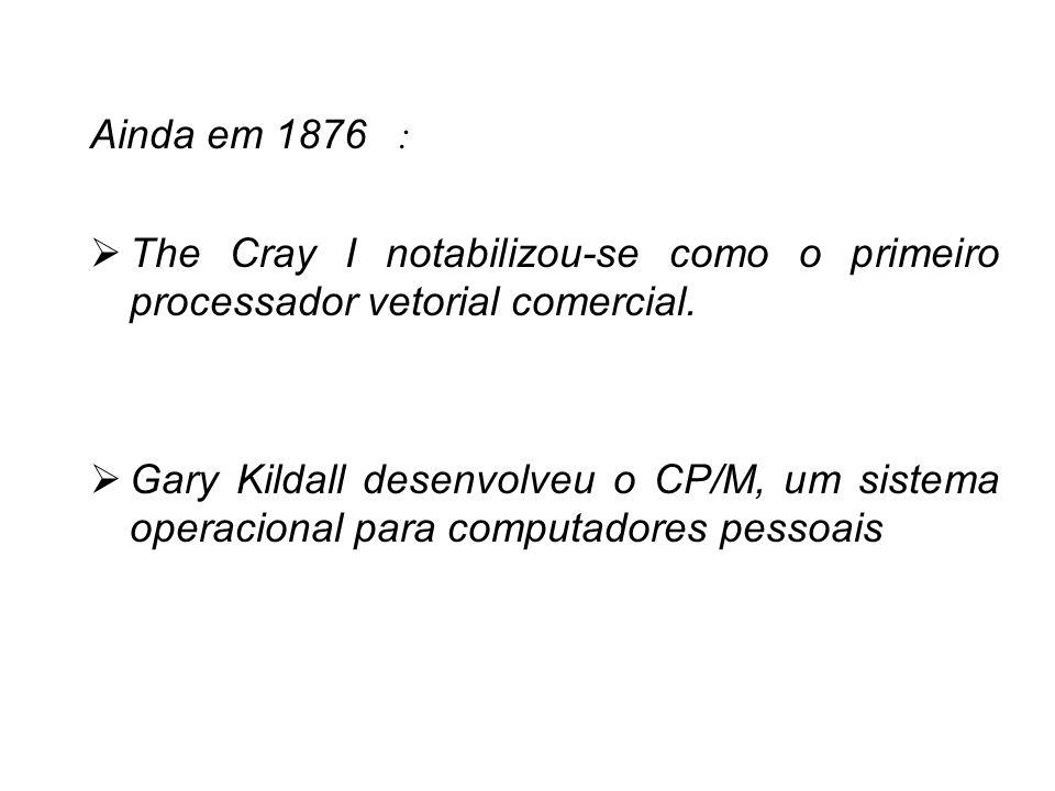 Ainda em 1876 :The Cray I notabilizou-se como o primeiro processador vetorial comercial.