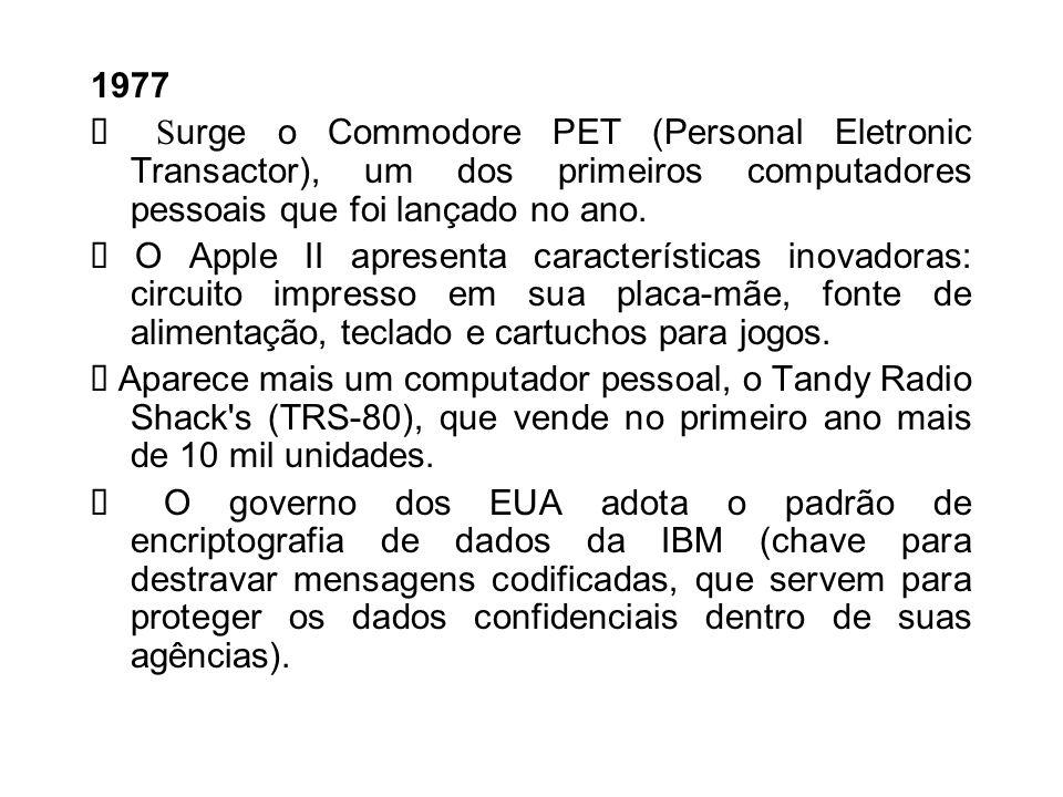 1977Ø Surge o Commodore PET (Personal Eletronic Transactor), um dos primeiros computadores pessoais que foi lançado no ano.