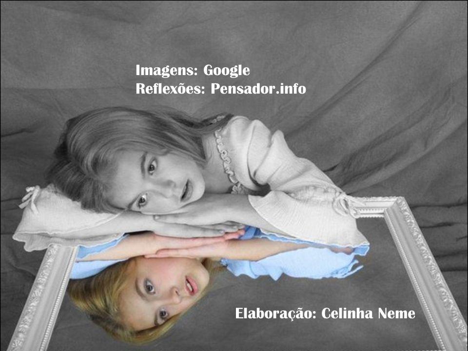 Imagens: Google Reflexões: Pensador.info Elaboração: Celinha Neme