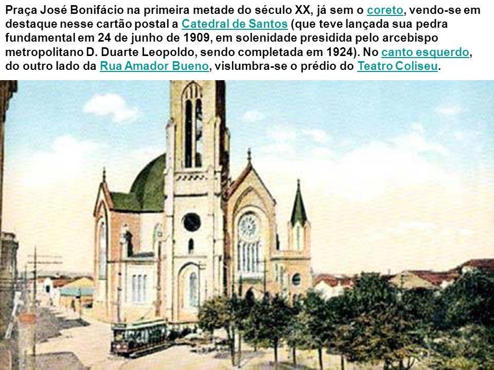 Praça José Bonifácio na primeira metade do século XX, já sem o coreto, vendo-se em destaque nesse cartão postal a Catedral de Santos (que teve lançada sua pedra fundamental em 24 de junho de 1909, em solenidade presidida pelo arcebispo metropolitano D.