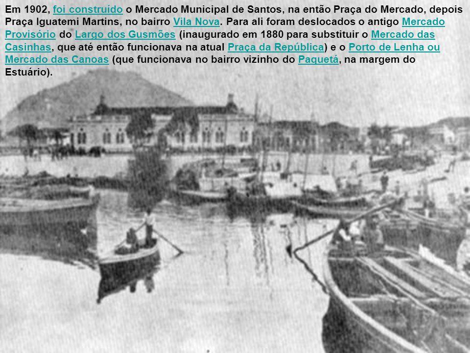 Em 1902, foi construído o Mercado Municipal de Santos, na então Praça do Mercado, depois Praça Iguatemi Martins, no bairro Vila Nova.