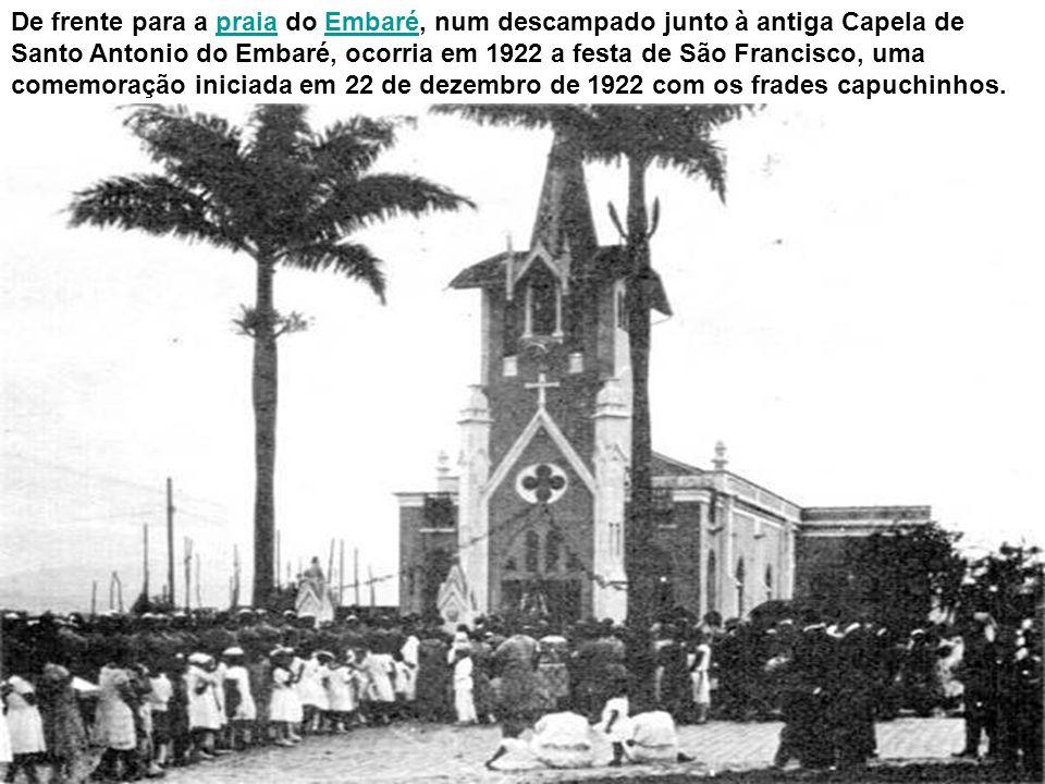 De frente para a praia do Embaré, num descampado junto à antiga Capela de Santo Antonio do Embaré, ocorria em 1922 a festa de São Francisco, uma comemoração iniciada em 22 de dezembro de 1922 com os frades capuchinhos.