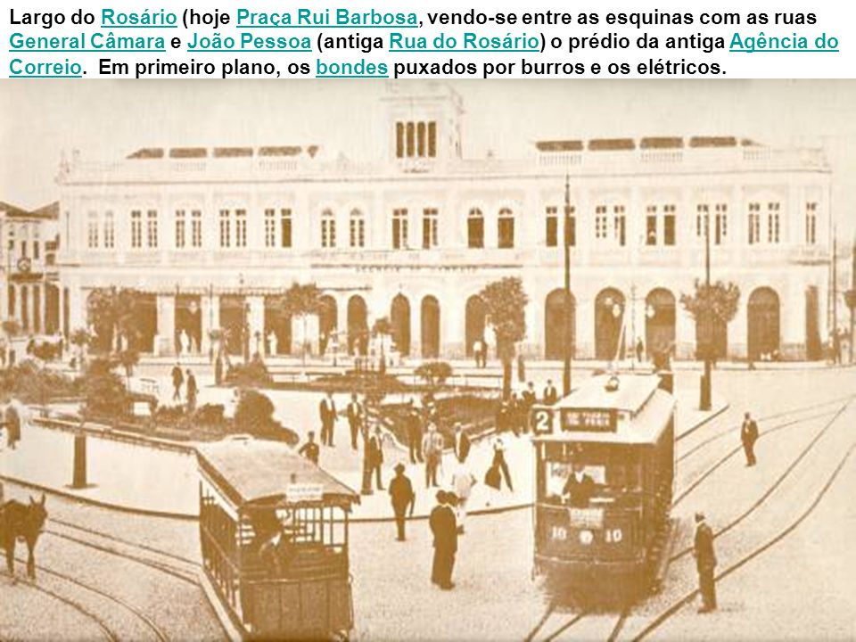 Largo do Rosário (hoje Praça Rui Barbosa, vendo-se entre as esquinas com as ruas General Câmara e João Pessoa (antiga Rua do Rosário) o prédio da antiga Agência do Correio. Em primeiro plano, os bondes puxados por burros e os elétricos.