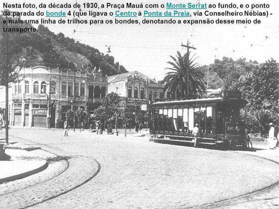 Nesta foto, da década de 1930, a Praça Mauá com o Monte Serrat ao fundo, e o ponto de parada do bonde 4 (que ligava o Centro à Ponta da Praia, via Conselheiro Nébias) - e mais uma linha de trilhos para os bondes, denotando a expansão desse meio de transporte.
