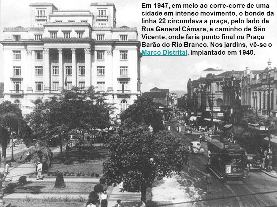 Em 1947, em meio ao corre-corre de uma cidade em intenso movimento, o bonde da linha 22 circundava a praça, pelo lado da Rua General Câmara, a caminho de São Vicente, onde faria ponto final na Praça Barão do Rio Branco.
