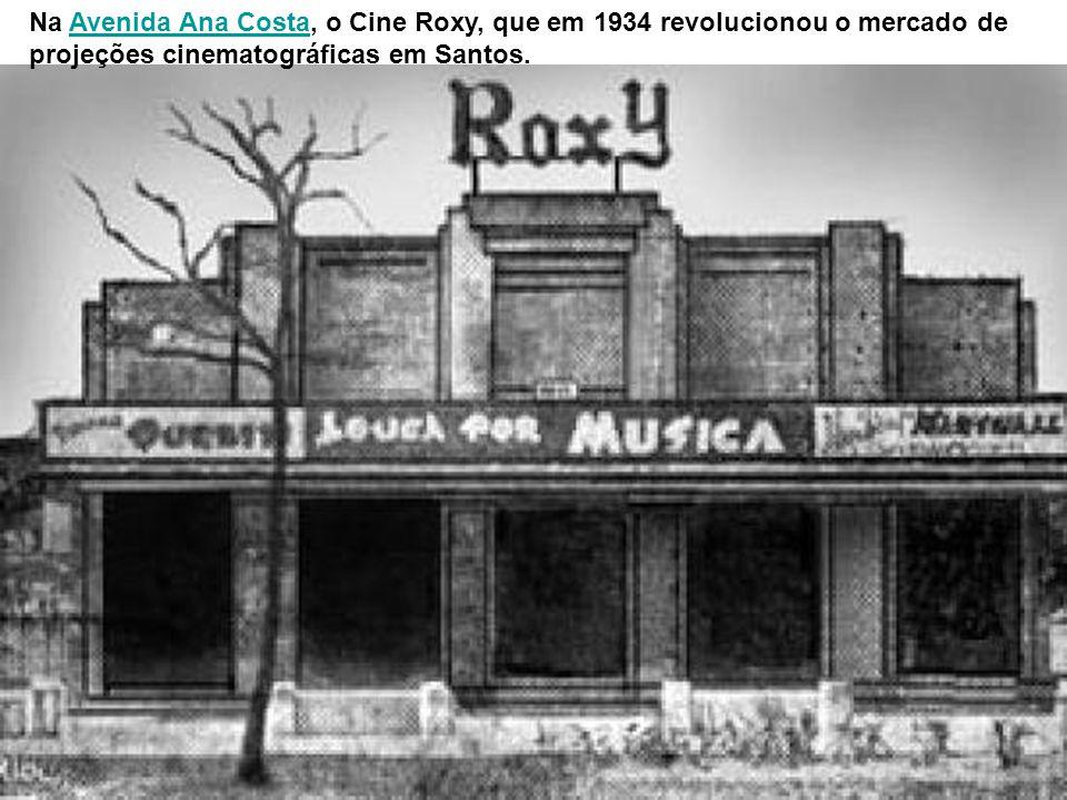 Na Avenida Ana Costa, o Cine Roxy, que em 1934 revolucionou o mercado de projeções cinematográficas em Santos.