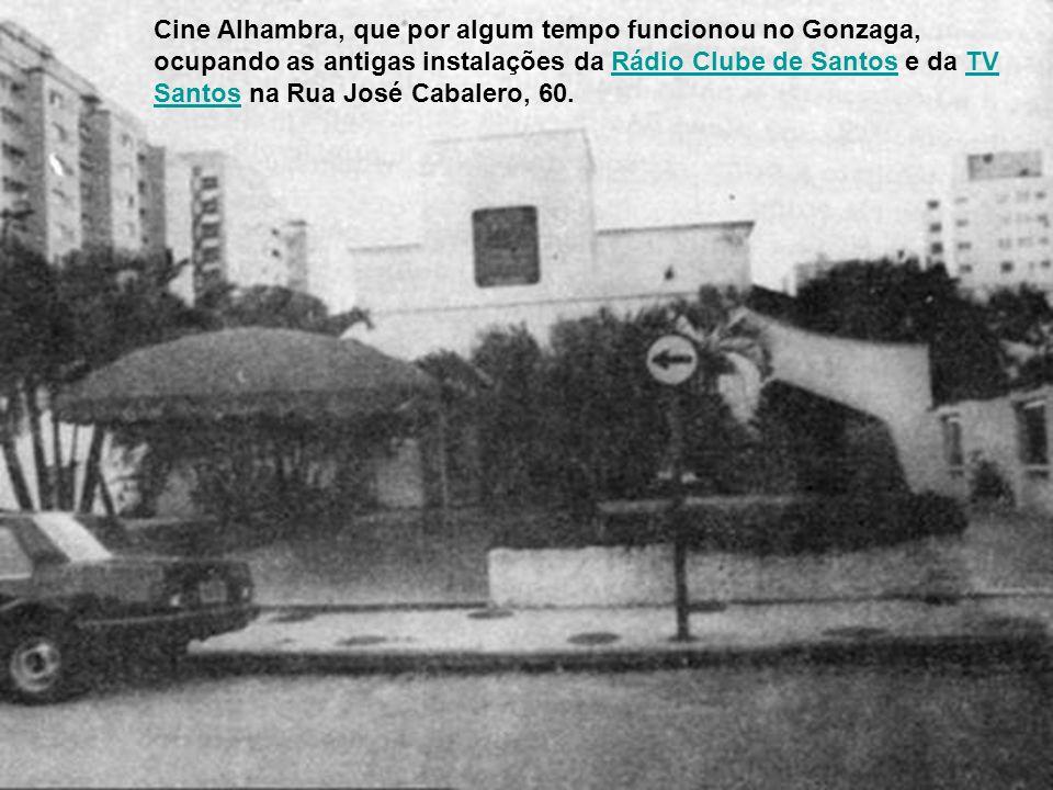 Cine Alhambra, que por algum tempo funcionou no Gonzaga, ocupando as antigas instalações da Rádio Clube de Santos e da TV Santos na Rua José Cabalero, 60.