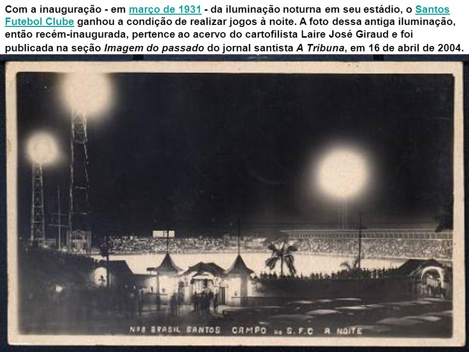 Com a inauguração - em março de 1931 - da iluminação noturna em seu estádio, o Santos Futebol Clube ganhou a condição de realizar jogos à noite.