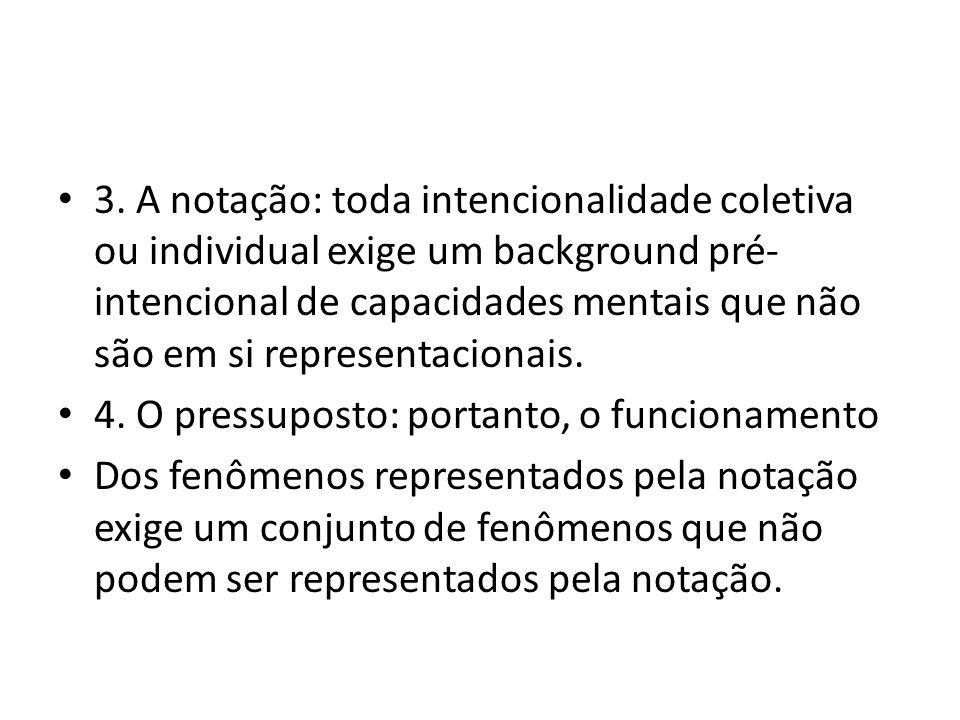 3. A notação: toda intencionalidade coletiva ou individual exige um background pré-intencional de capacidades mentais que não são em si representacionais.