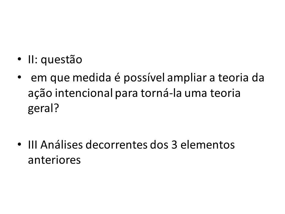 II: questão em que medida é possível ampliar a teoria da ação intencional para torná-la uma teoria geral