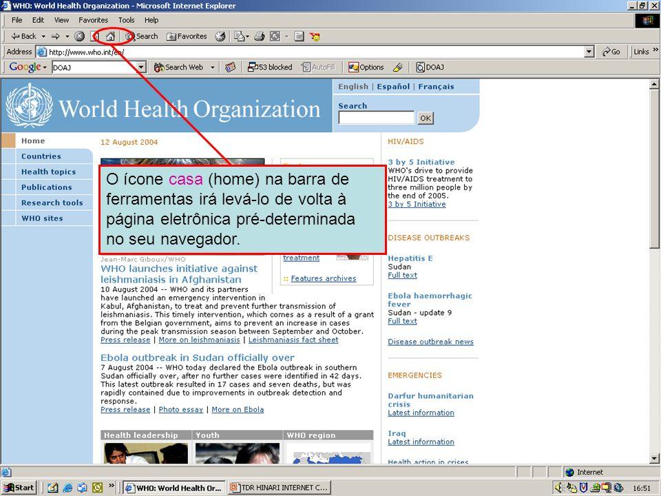 Home page buttonO ícone casa (home) na barra de ferramentas irá levá-lo de volta à página eletrônica pré-determinada no seu navegador.