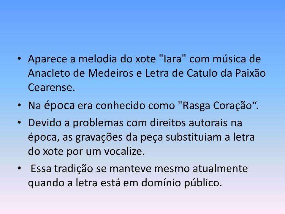 Aparece a melodia do xote Iara com música de Anacleto de Medeiros e Letra de Catulo da Paixão Cearense.